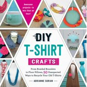 DIY T-Shirt Crafts : From Braided Bracelets to Floor Pillows, 50 Unexpected Ways to Recycle Your Old T-Shirts