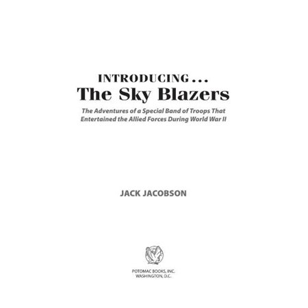 Introducing...The Sky Blazers: The Adventures of a Special Band of Troops That Entertained the Allied Forces During World War II - eBook