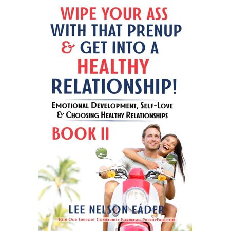 Wipe Your Ass with That Prenup & Get Into a Healthy Relationship: Book 2: Emotional Development, Self-Love and Choosing Healthy Relationships Wipe Your Ass with That Prenup & Get Into a Healthy Relationship: Book 2: Emotional Development, Self-Love and Choosing Healthy Relationships