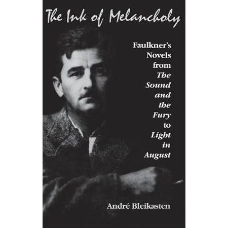 The Ink of Melancholy : Faulkner's Novels, from the Sound and the Fury to Light in