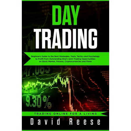 Trading Online for a Living: Day Trading: Beginners Guide to the Best Strategies, Tools, Tactics and Psychology to Profit from Outstanding Short-Term Trading Opportunities on Stock Market, Futures, Cr