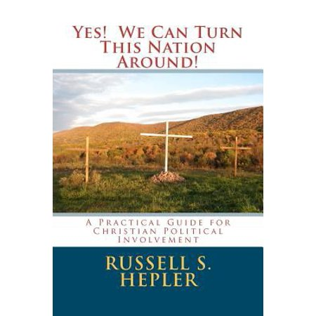 Yes  We Can Turn This Nation Around   A Practical Guide For Christian Political Involvement