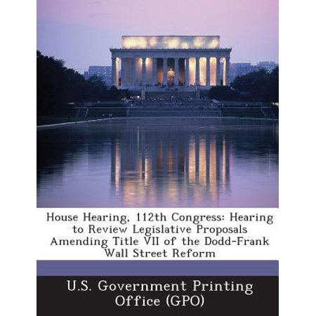 House Hearing, 112th Congress : Hearing to Review Legislative Proposals Amending Title VII of the Dodd-Frank Wall Street