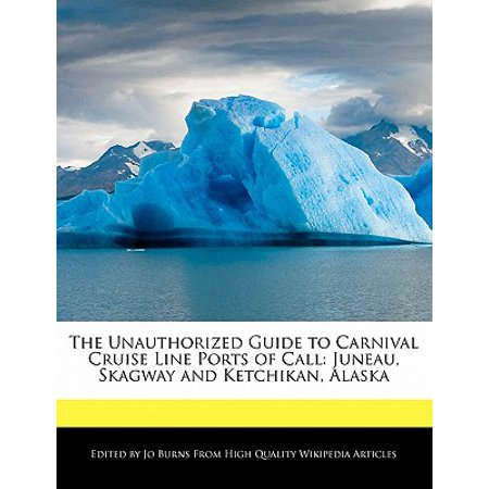 The Unauthorized Guide to Carnival Cruise Line Ports of Call : Juneau, Skagway and Ketchikan,