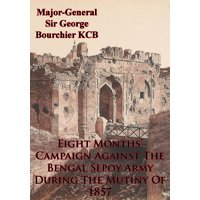 Eight Months Campaign Against The Bengal Sepoy Army During The Mutiny Of 1857 [Illustrated Edition] - eBook