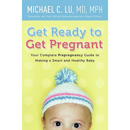 Get Ready to Get Pregnant : Your Complete Prepregnancy Guide to Making a Smart and Healthy (Tricks To Get Pregnant With A Girl)