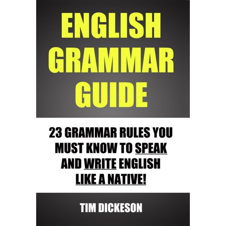 English Grammar Guide: 23 Grammar Rules You Must Know To Speak and Write English Like A Native -