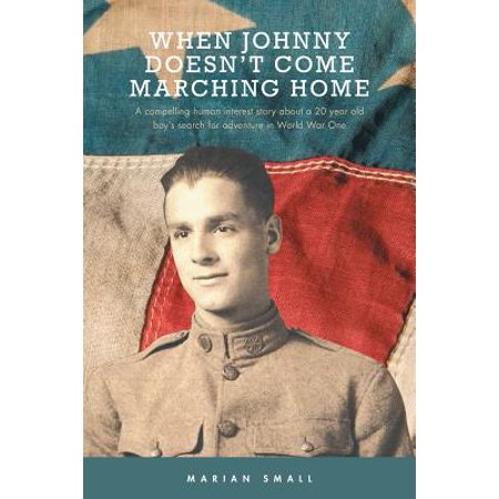 When Johnny Doesn't Come Marching Home : A Compelling Human Interest Story about a 20 Year Old Boy's Search for Adventure in World War