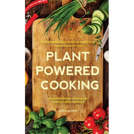 Plant-Powered Cooking : 52 Inspired Ideas for Growing and Cooking Yummy Good Food