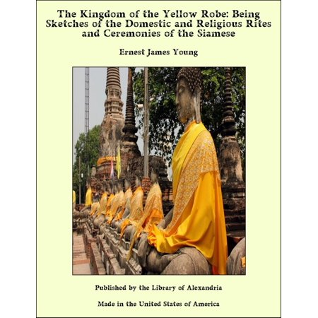 The Kingdom of the Yellow Robe: Being Sketches of the Domestic and Religious Rites and Ceremonies of the Siamese - eBook (The Kingdom Of The Yellow Robe)