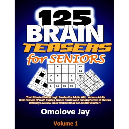 125 Brain Teasers for Seniors : The Ultimate Diverse Logic Puzzles for Adults with Various Adults Brain Teasers of Math Puzzles, Games Puzzles and Sudoku Puzzles at Various Difficulty Levels (a Brain Workout Book for Adults) Volume 1!