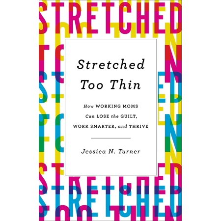 Stretched Too Thin : How Working Moms Can Lose the Guilt, Work Smarter, and (Karl Jaspers The Question Of German Guilt)