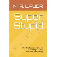Pinnacle Quest: Super Stupid: Why The Educated Elite Are So Wrong So Often About So Many Things (Paperback)
