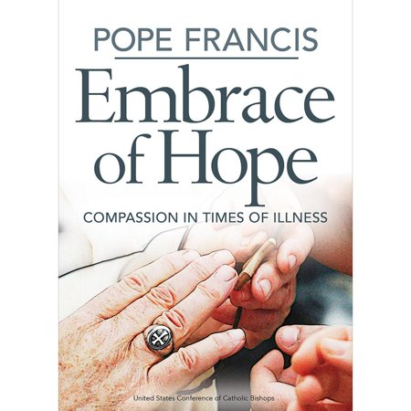 Pope Francis Embrace of Hope: Compassion in Times of Illness : Compassion in Times of