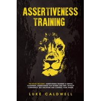 Assertiveness Training: This Book Includes: Assertiveness Training & Mental Toughness. Assertiveness for Women and Men. Develop Confidence, Self Discipline and Control Your Anger. (Paperback)