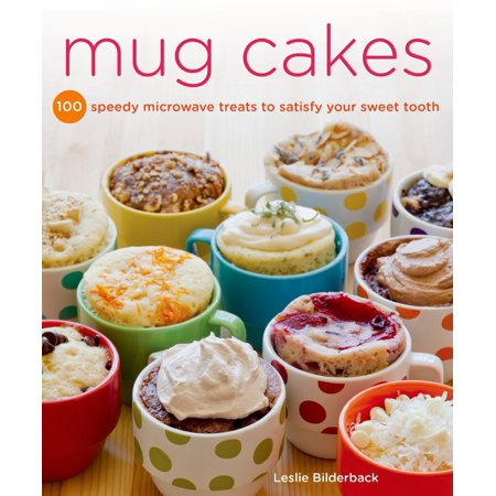 Mug Cakes : 100 Speedy Microwave Treats to Satisfy Your Sweet (Dance Like Your Microwave Isn T Watching)
