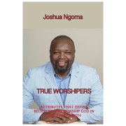 True Worshipers: Attributes that Define Believers who Worship God in Spirit and Truth (Paperback)
