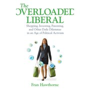 The Overloaded Liberal : Shopping, Investing, Parenting, and Other Daily Dilemmas in an Age of Political Activism