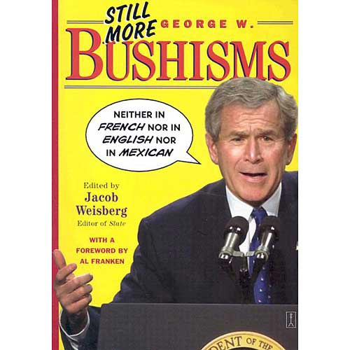 Still More George W. Bushisms: Neither in French, Nor in English, Nor in Mexican
