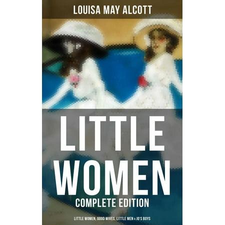 LITTLE WOMEN - Complete Edition: Little Women, Good Wives, Little Men & Jo's Boys -