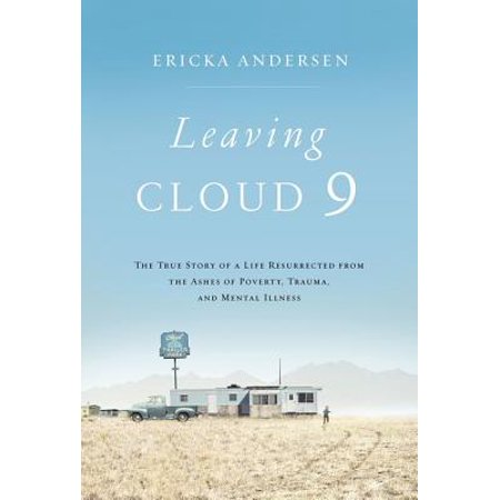 Leaving Cloud 9 : The True Story of a Life Resurrected from the Ashes of Poverty, Trauma, and Mental