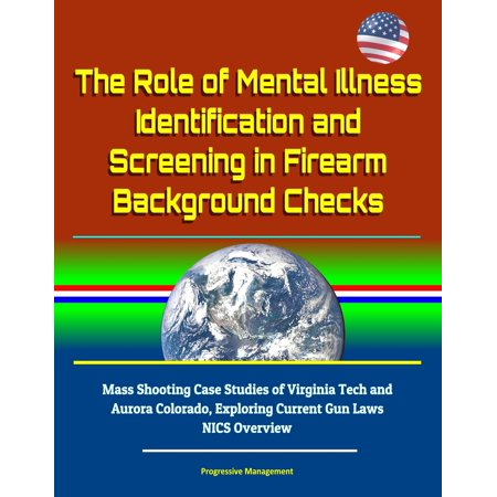 The Role of Mental Illness Identification and Screening in Firearm Background Checks: Mass Shooting Case Studies of Virginia Tech and Aurora Colorado, Exploring Current Gun Laws, NICS Overview - eBook