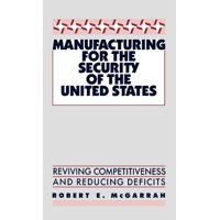 Manufacturing for the Security of the United States : Reviving Competitiveness and Reducing Deficits