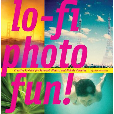 Lo-Fi Photo Fun!: Creative Projects for Polaroid, Plastic, and Pinhole Cameras