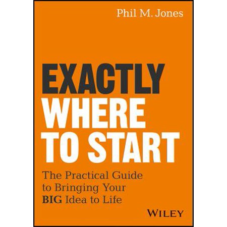 Exactly Where to Start : The Practical Guide to Turn Your Big Idea Into