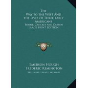 The Way to the West and the Lives of Three Early Americans: Boone, Crocket and Carson (Large Print Edition)