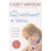 The Girl Without a Voice : The True Story of a Terrified Child Whose Silence Spoke Volumes
