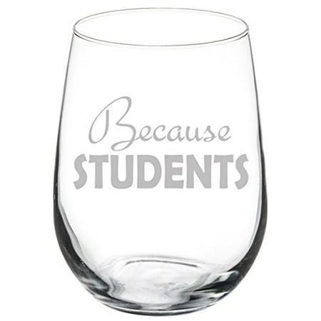 Wine Glass Goblet Because Students Teacher (17 oz Stemless)
