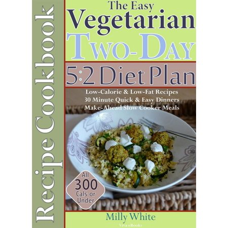 The Easy Vegetarian Two-Day 5:2 Diet Plan Recipe Cookbook All 300 Calories & Under, Low-Calorie & Low-Fat Recipes, Make-Ahead Slow Cooker Meals, 30 Minute Quick & Easy Dinners - (1200 Calorie A Day Diet Meal Plan)
