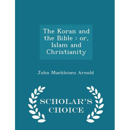 The Koran and the Bible : Or, Islam and Christianity - Scholar's Choice