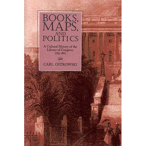 Books, Maps, and Politics: A History of the Library of Congress, 1783-1861