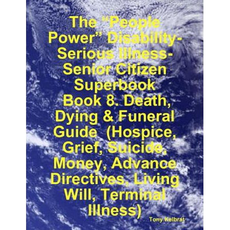 "The ""People Power"" Disability-Serious Illness-Senior Citizen Superbook: Book 8. Death, Dying & Funeral Guide (Hospice, Grief, Suicide, Money, Advance Directives, Living Will, Terminal Illness) - eBook"