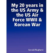 Us Army Air Force - My 20 Years in the US Army & the US Air Force WWII & Korean War