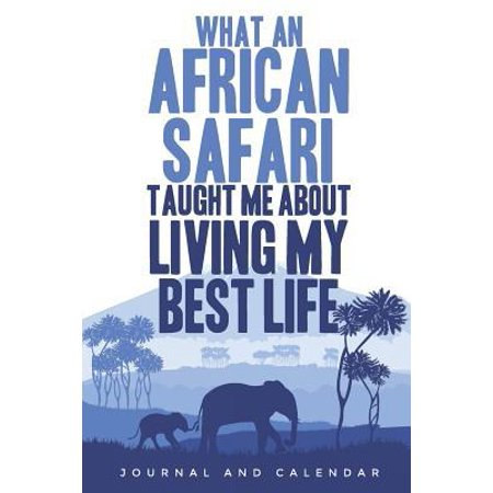 What an African Safari Taught Me about Living My Best Life: Blank Lined Journal with Calendar for Safari Vacations