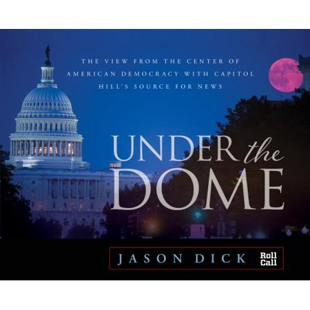 Under the Dome : The View from the Center of American Democracy with Capitol Hill's Source for (Best News Source App)