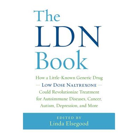 The Ldn Book : How a Little-Known Generic Drug -- Low Dose Naltrexone -- Could Revolutionize Treatment for Autoimmune Diseases, Cancer, Autism, Depression, and