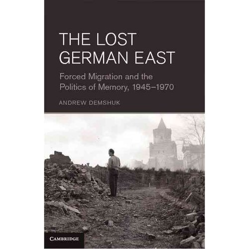 The Lost German East: Forced Migration and the Politics of Memory, 1945 - 1970