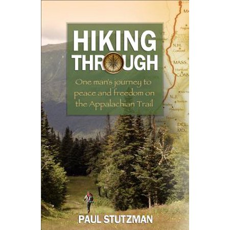 Hiking Through : One Man's Journey to Peace and Freedom on the Appalachian Trail Classic Hiking Trail Seeker