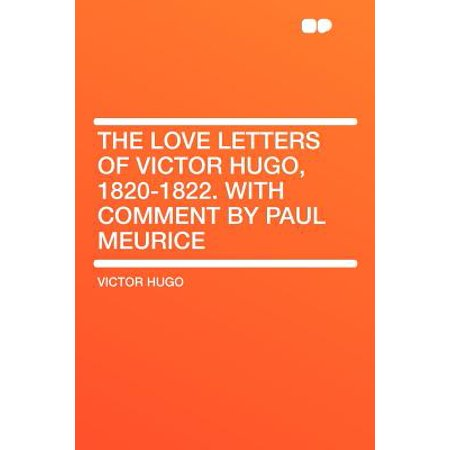 The Love Letters of Victor Hugo, 1820-1822. with Comment by Paul Meurice