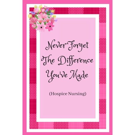 Never Forget The Difference You've Made (Hospice Nursing) : Hospice Nurse / Care Worker. Appreciation For Those That Care For The Elderly And Dying. (Paperback)