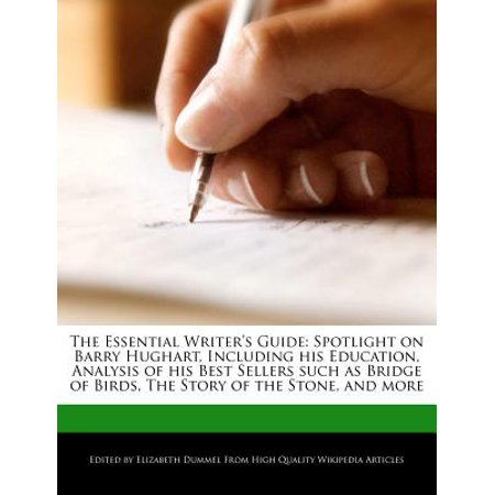 The Essential Writer's Guide : Spotlight on Barry Hughart, Including His Education, Analysis of His Best Sellers Such as Bridge of Birds, the Story of the Stone, and
