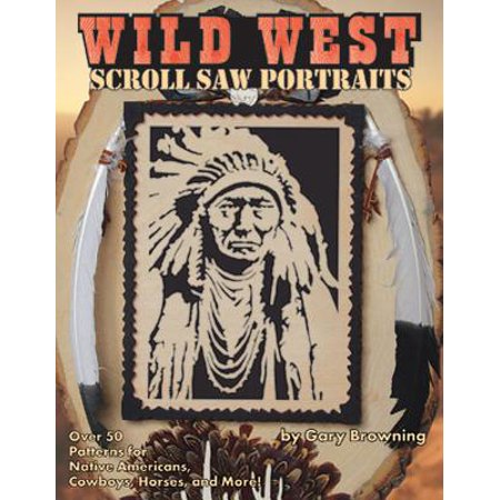Wild West Scroll Saw Portraits : Over 50 Patterns for Native Americans, Cowboys, Horses, and More!