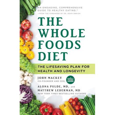 The Whole Foods Diet : The Lifesaving Plan for Health and