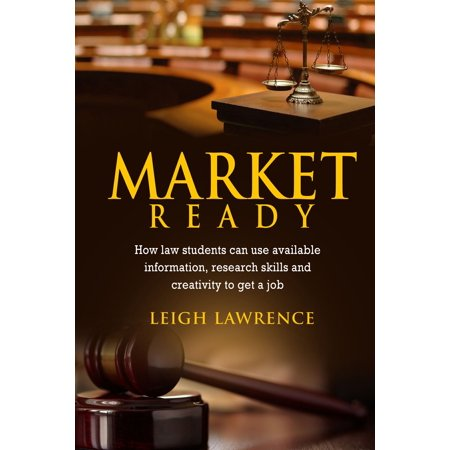 Market Ready: How Law Students Can Use Available Information, Research Skills and Creativity to Get a Job -
