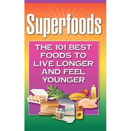Superfoods : The 101 Best Foods to Live Longer and Feel