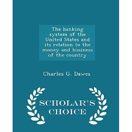 The Banking System Of The United States And Its Relation To The Money And Business Of The Country   Scholars Choice Edition